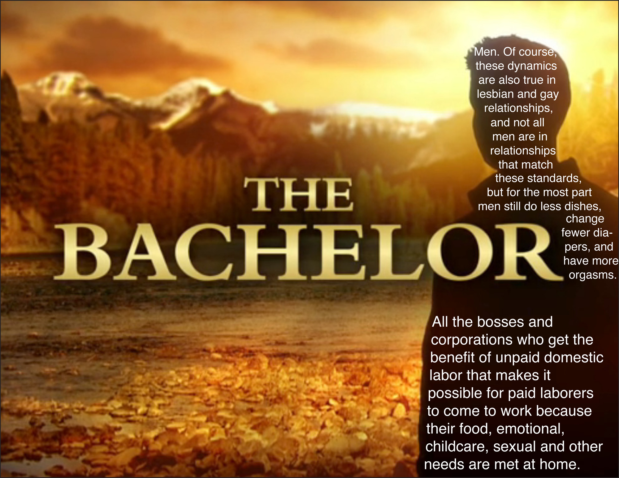 Image of ad for The Bachelor with text reading 'Men, of course, these dynamics are also true in lesbian and gay relationships, and not all men are in relationships that match these standards, but for the most part, men still do less dishes, change fewer diapers, and have more orgasms, All the bosses and corporations who get the benefit of unpaid domestic labor that makes it possible for paid laborers to come to work because their food, emotional, childcare, sexual, and other needs are met at home'