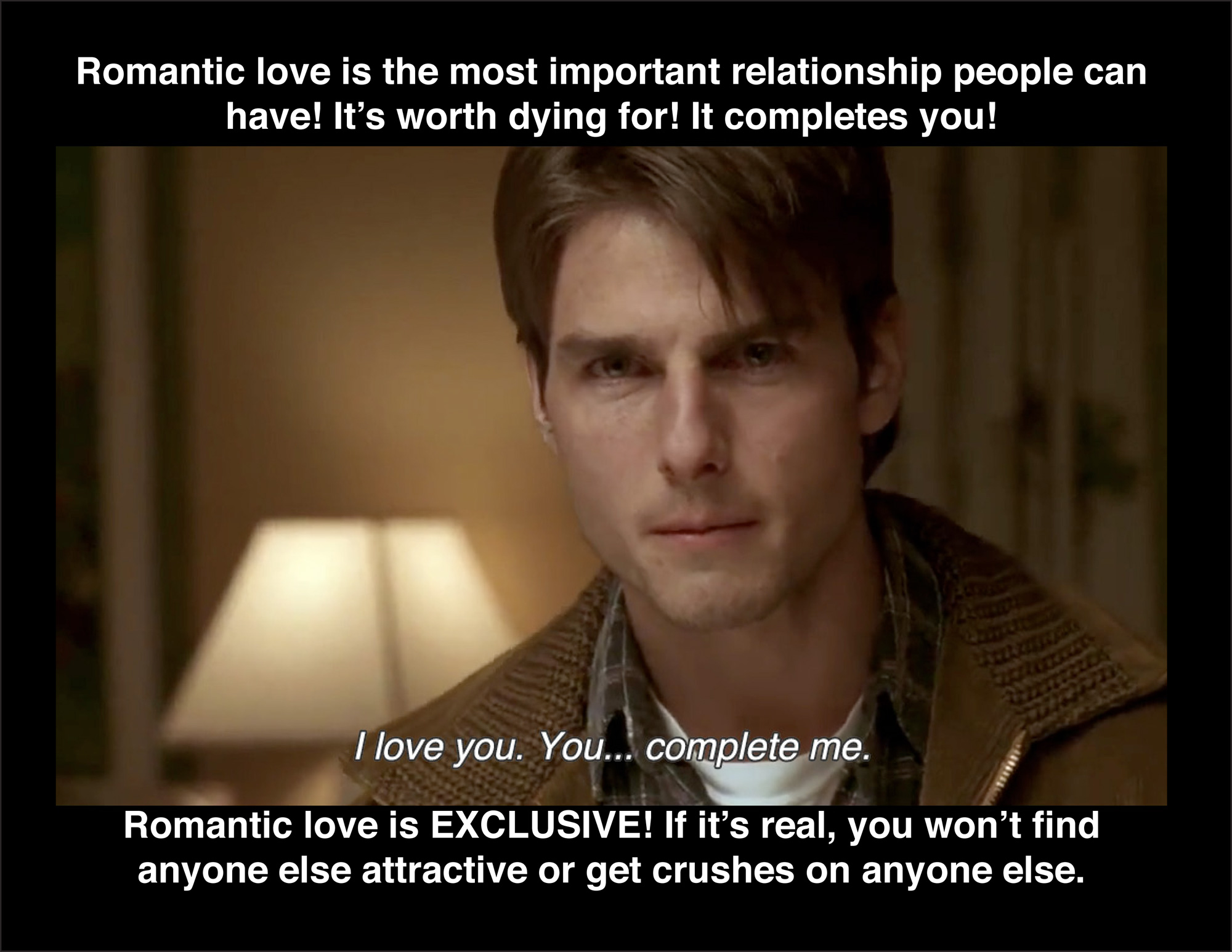 Image of Tom Cruise in Jerry McGuire - you complete me with text reading 'Romantic love is the most important relationship people can have, It's worth dying for, It completes you, Romantic love is EXCLUSIVE, If it's real, you won't find anyone else attractive or get crushes on anyone else.